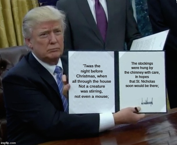 Trump Bill Signing Meme |  'Twas the night before Christmas, when all through the house Not a creature was stirring, not even a mouse;; The stockings were hung by the chimney with care, In hopes that St. Nicholas soon would be there; | image tagged in memes,trump bill signing | made w/ Imgflip meme maker
