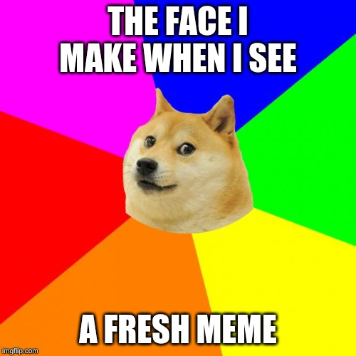 Advice Doge | THE FACE I MAKE WHEN I SEE A FRESH MEME | image tagged in memes,advice doge | made w/ Imgflip meme maker