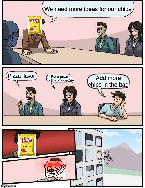 I laughed for my own meme. |  We need more ideas for our chips; Put a prize in it like Kinder Joy; Pizza flavor; Add more chips in the bag | image tagged in memes,boardroom meeting suggestion,funny,lmao,roflmao | made w/ Imgflip meme maker