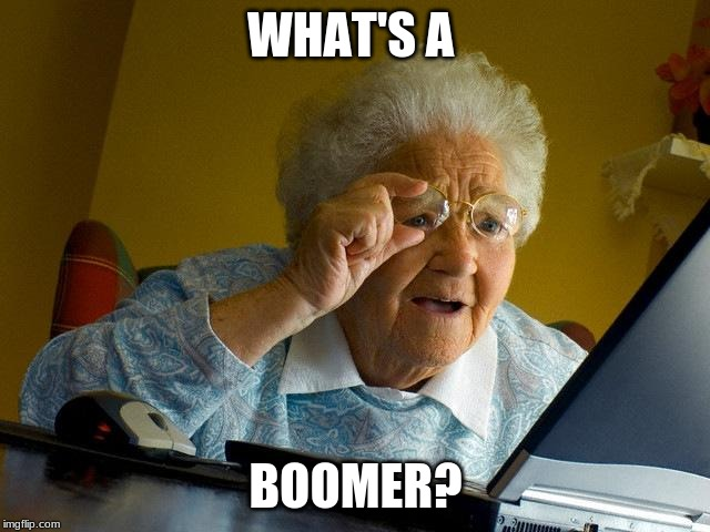 Grandma Finds The Internet |  WHAT'S A; BOOMER? | image tagged in memes,grandma finds the internet | made w/ Imgflip meme maker
