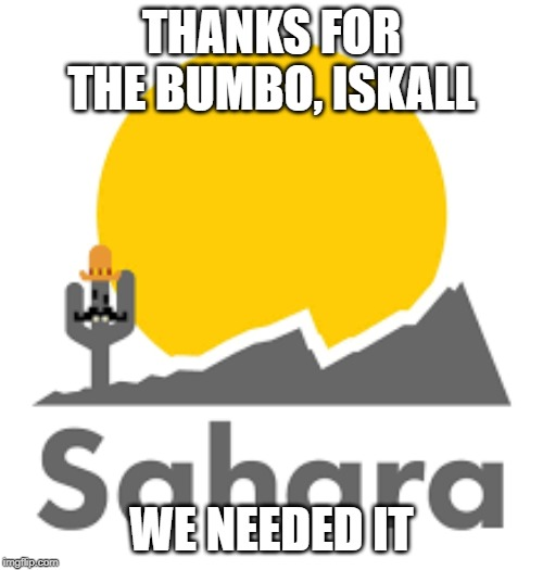 Sahara |  THANKS FOR THE BUMBO, ISKALL; WE NEEDED IT | image tagged in sahara | made w/ Imgflip meme maker