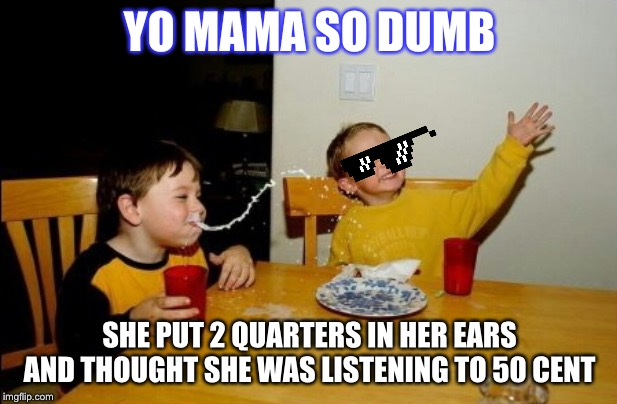 Yo Mamas So Fat |  YO MAMA SO DUMB; SHE PUT 2 QUARTERS IN HER EARS AND THOUGHT SHE WAS LISTENING TO 50 CENT | image tagged in memes,yo mamas so fat | made w/ Imgflip meme maker