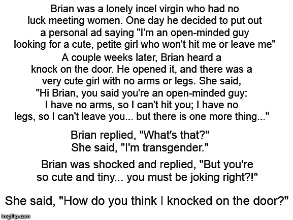 "blank white template |  Brian was a lonely incel virgin who had no luck meeting women. One day he decided to put out a personal ad saying ""I'm an open-minded guy looking for a cute, petite girl who won't hit me or leave me""; A couple weeks later, Brian heard a knock on the door. He opened it, and there was a very cute girl with no arms or legs. She said, ""Hi Brian, you said you're an open-minded guy: I have no arms, so I can't hit you; I have no legs, so I can't leave you... but there is one more thing...""; Brian replied, ""What's that?"" She said, ""I'm transgender.""; Brian was shocked and replied, ""But you're so cute and tiny... you must be joking right?!""; She said, ""How do you think I knocked on the door?"" 