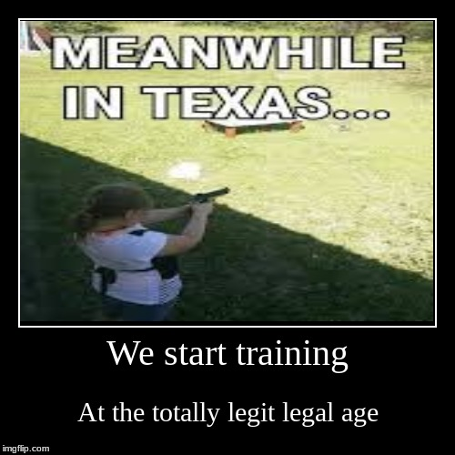 We start training | At the totally legit legal age | image tagged in funny,demotivationals | made w/ Imgflip demotivational maker