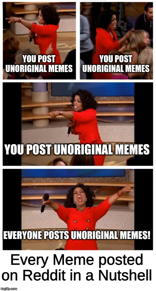I was only able to find 2 last time I went into reddit. |  YOU POST UNORIGINAL MEMES; YOU POST UNORIGINAL MEMES; YOU POST UNORIGINAL MEMES; EVERYONE POSTS UNORIGINAL MEMES! Every Meme posted on Reddit in a Nutshell | image tagged in memes,oprah you get a car everybody gets a car,reddit,unoriginal | made w/ Imgflip meme maker