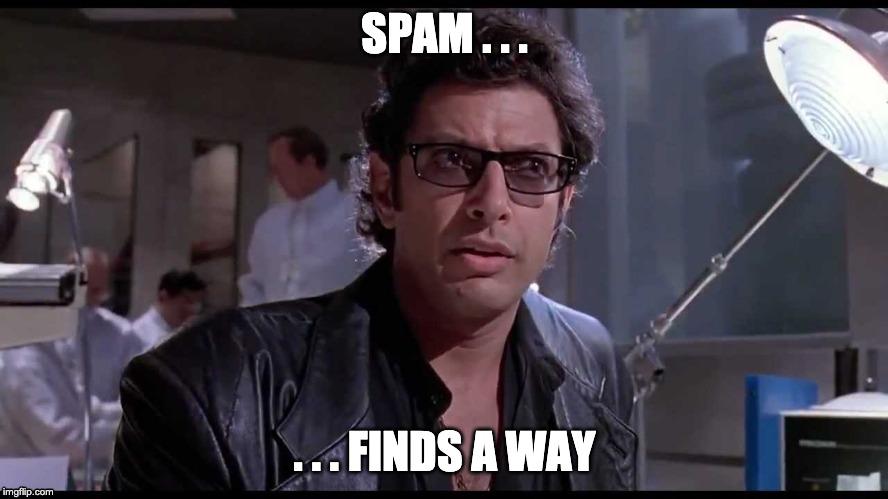 Life finds a way |  SPAM . . . . . . FINDS A WAY | image tagged in life finds a way | made w/ Imgflip meme maker