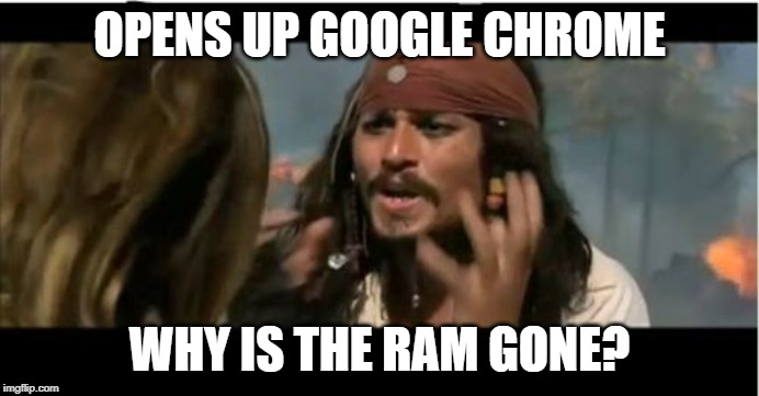Why Is The Rum Gone | OPENS UP GOOGLE CHROME WHY IS THE RAM GONE? | image tagged in memes,why is the rum gone | made w/ Imgflip meme maker