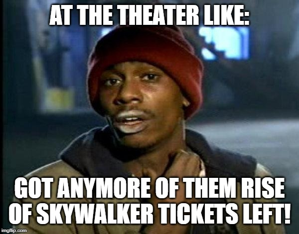 dave chappelle |  AT THE THEATER LIKE:; GOT ANYMORE OF THEM RISE OF SKYWALKER TICKETS LEFT! | image tagged in dave chappelle | made w/ Imgflip meme maker