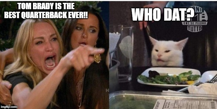 white cat table | TOM BRADY IS THE BEST QUARTERBACK EVER!! WHO DAT? | image tagged in white cat table | made w/ Imgflip meme maker