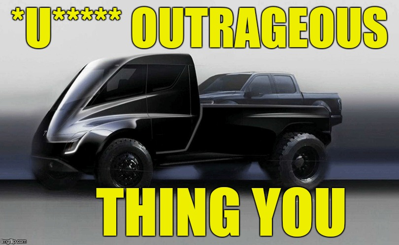 #WHOA | *U***** OUTRAGEOUS THING YOU | image tagged in tesla truck,tesla,elon musk,mountain climbing,shout it from the mountain tops,trucks | made w/ Imgflip meme maker