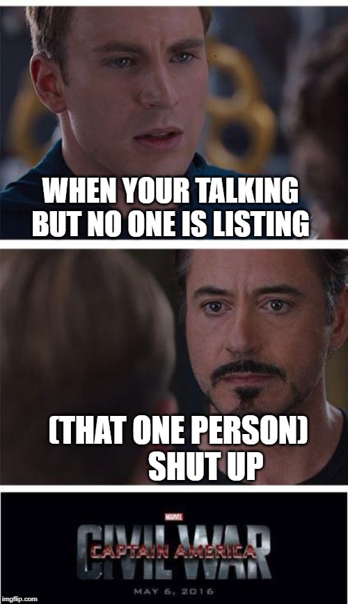 Marvel Civil War 1 | WHEN YOUR TALKING BUT NO ONE IS LISTING (THAT ONE PERSON)          SHUT UP | image tagged in memes,marvel civil war 1 | made w/ Imgflip meme maker
