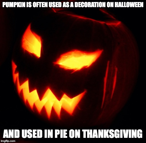 Jack-O-Lantern | PUMPKIN IS OFTEN USED AS A DECORATION ON HALLOWEEN AND USED IN PIE ON THANKSGIVING | image tagged in jack o lantern,halloween,memes | made w/ Imgflip meme maker