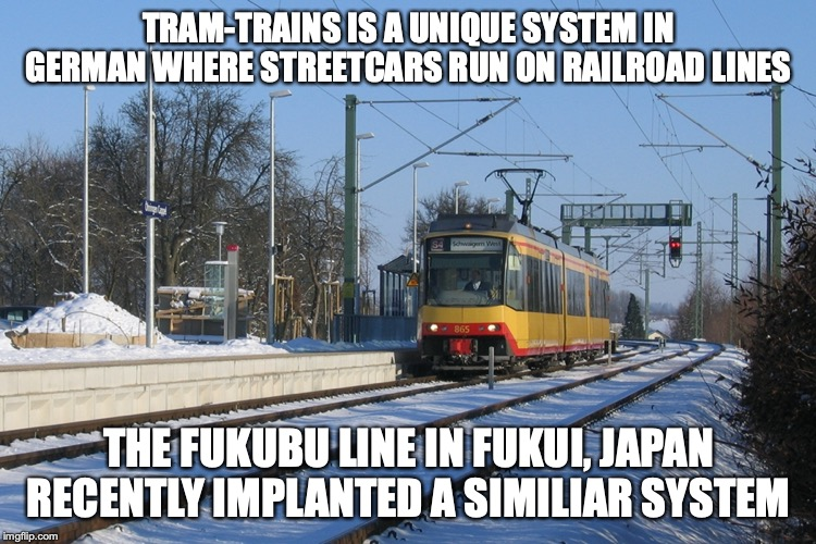 Tram-Train | TRAM-TRAINS IS A UNIQUE SYSTEM IN GERMAN WHERE STREETCARS RUN ON RAILROAD LINES THE FUKUBU LINE IN FUKUI, JAPAN RECENTLY IMPLANTED A SIMILIA | image tagged in train,memes,public transport | made w/ Imgflip meme maker