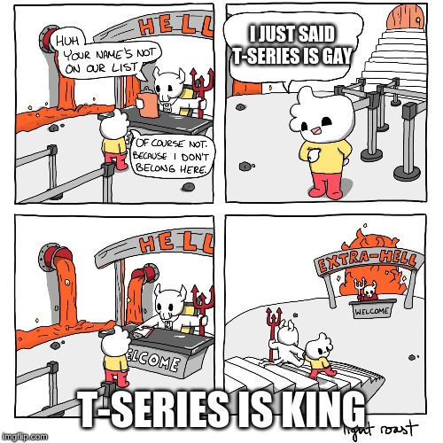 Extra-Hell |  I JUST SAID T-SERIES IS GAY; T-SERIES IS KING | image tagged in extra-hell | made w/ Imgflip meme maker
