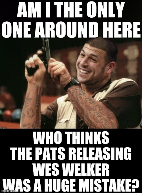 Am I The Only One Around Here Aaron Hernandez |  AM I THE ONLY ONE AROUND HERE; WHO THINKS THE PATS RELEASING WES WELKER WAS A HUGE MISTAKE? | image tagged in am i the only one around here aaron hernandez | made w/ Imgflip meme maker