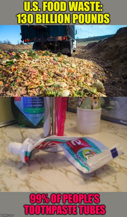 I think I can get 3 more brushings. | U.S. FOOD WASTE: 130 BILLION POUNDS 99% OF PEOPLE'S TOOTHPASTE TUBES | image tagged in food,toothpaste,waste,memes,funny | made w/ Imgflip meme maker