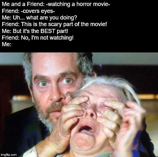 OPEN YOUR EYES! |  Me and a Friend: -watching a horror movie- Friend: -covers eyes- Me: Uh... what are you doing? Friend: This is the scary part of the movie! Me: But it's the BEST part! Friend: No, I'm not watching! Me: | image tagged in open your eyes,horror movie,cover up,eyes,cover | made w/ Imgflip meme maker