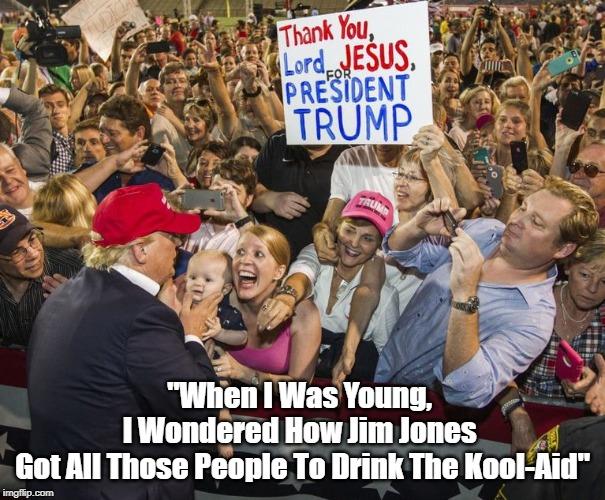 """When I Was Young, I Wondered How Jim Jones Got All Those People To Drink The Kool-Aid"" | ""When I Was Young,  I Wondered How Jim Jones  Got All Those People To Drink The Kool-Aid"" | image tagged in drining the koolaid,jim jones guyana,trump rally | made w/ Imgflip meme maker"
