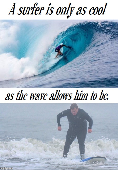 A surfer is only as cool as the wave allows him to be | image tagged in philosophy,surfing | made w/ Imgflip meme maker