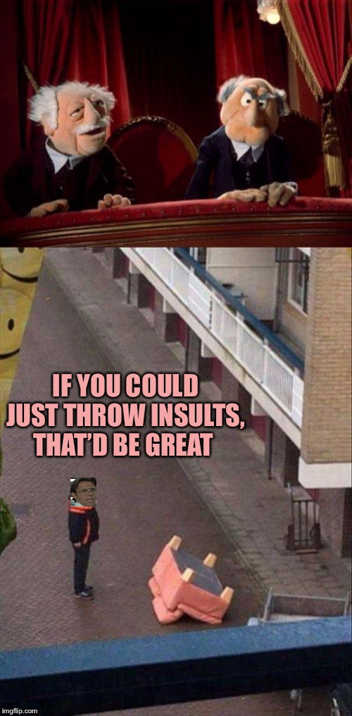 Spry guys! |  IF YOU COULD JUST THROW INSULTS, THAT'D BE GREAT | image tagged in stadler and waldorf,office space bill lumbergh,chair,memes,funny | made w/ Imgflip meme maker