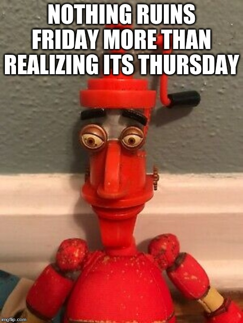 NOTHING RUINS FRIDAY MORE THAN REALIZING ITS THURSDAY | image tagged in sad | made w/ Imgflip meme maker