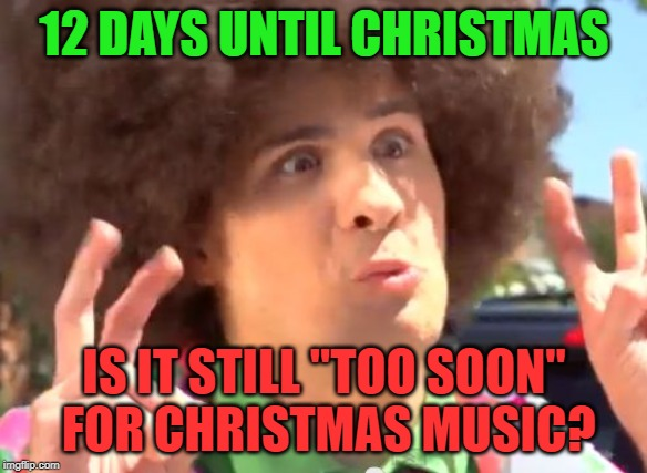 "It's not the day after Halloween any more |  12 DAYS UNTIL CHRISTMAS; IS IT STILL ""TOO SOON""  FOR CHRISTMAS MUSIC? 