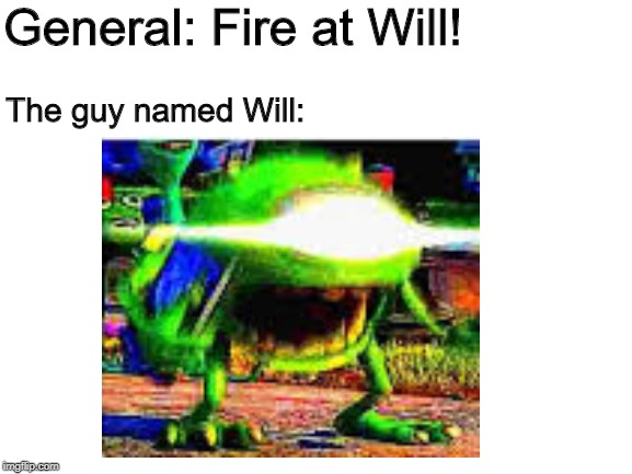 Don't join the army, William. | General: Fire at Will! The guy named Will: | image tagged in mike wazowski,dank memes,deep fried | made w/ Imgflip meme maker