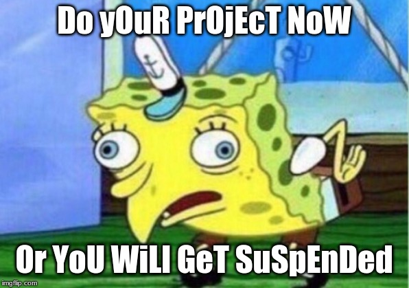 Mocking Spongebob | Do yOuR PrOjEcT NoW Or YoU WiLl GeT SuSpEnDed | image tagged in memes,mocking spongebob,group projects,school,suspension | made w/ Imgflip meme maker