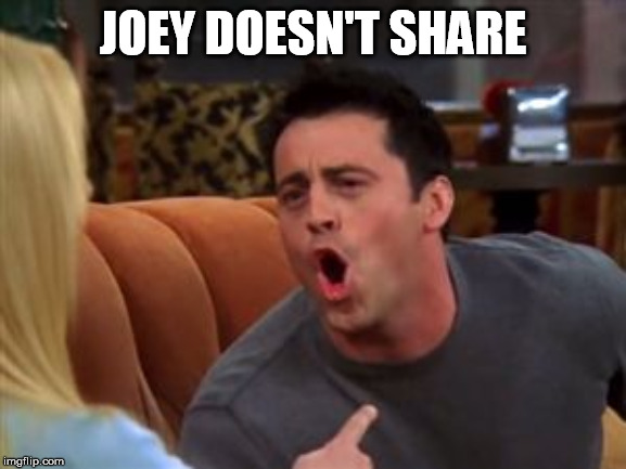 Joey doesn't share food | JOEY DOESN'T SHARE | image tagged in joey doesn't share food | made w/ Imgflip meme maker