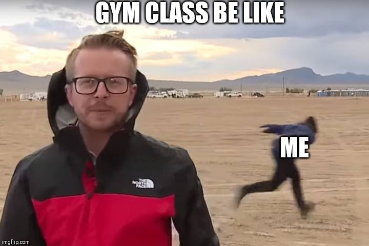 Area 51 Naruto Runner |  GYM CLASS BE LIKE; ME | image tagged in area 51 naruto runner | made w/ Imgflip meme maker