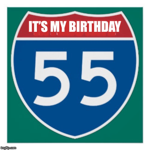 Today is my 55th birthday! |  IT'S MY BIRTHDAY | image tagged in happy birthday,birthday,speed limit,old | made w/ Imgflip meme maker
