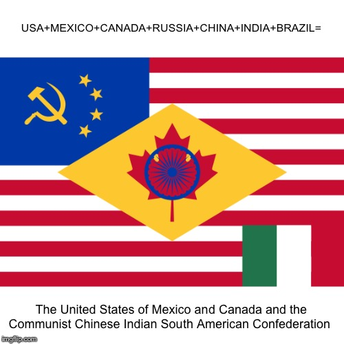 USA+MEXICO+CANADA+RUSSIA+CHINA+INDIA+BRAZIL=; The United States of Mexico and Canada and the Communist Chinese Indian South American Confederation | made w/ Imgflip meme maker