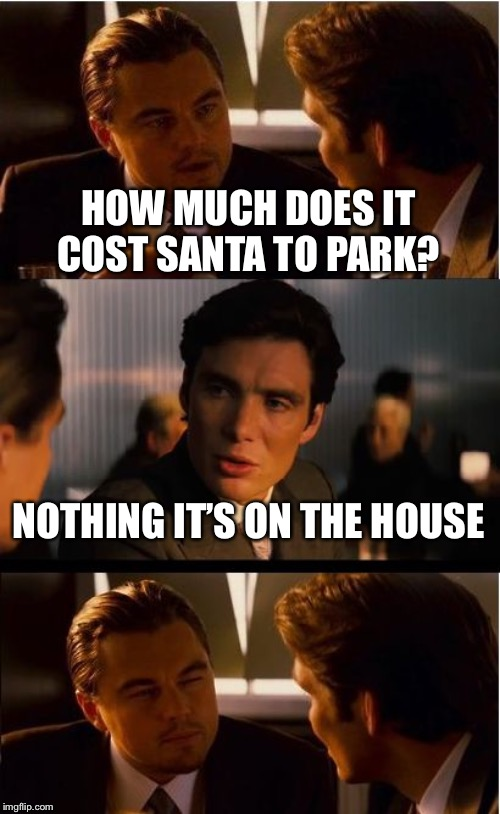 Inception Meme | HOW MUCH DOES IT COST SANTA TO PARK? NOTHING IT'S ON THE HOUSE | image tagged in memes,inception | made w/ Imgflip meme maker