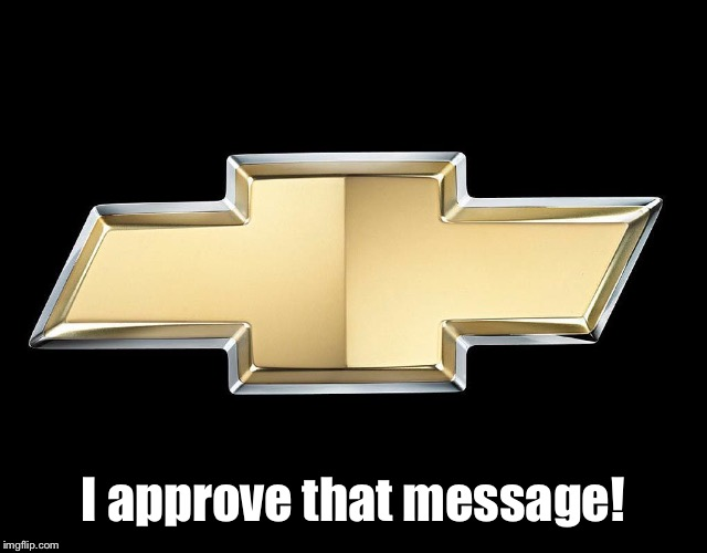 Chevy | I approve that message! | image tagged in chevy | made w/ Imgflip meme maker