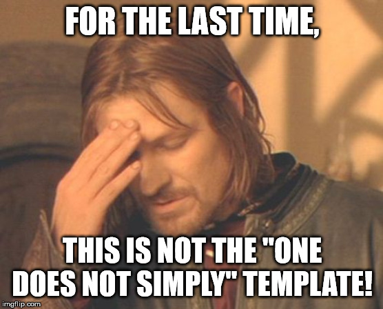 "one does not simply use the wrong template |  FOR THE LAST TIME, THIS IS NOT THE ""ONE DOES NOT SIMPLY"" TEMPLATE! 