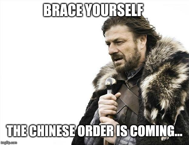 Brace Yourselves X is Coming | BRACE YOURSELF THE CHINESE ORDER IS COMING... | image tagged in memes,brace yourselves x is coming | made w/ Imgflip meme maker