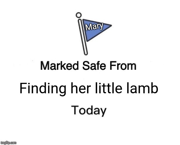 Again, inspired by my daughter's TV show... | Finding her little lamb Mary | image tagged in memes,marked safe from,mary,little lamb | made w/ Imgflip meme maker