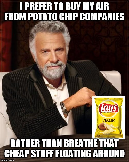 The Most Interesting Man In The World |  I PREFER TO BUY MY AIR FROM POTATO CHIP COMPANIES; RATHER THAN BREATHE THAT CHEAP STUFF FLOATING AROUND | image tagged in memes,the most interesting man in the world | made w/ Imgflip meme maker