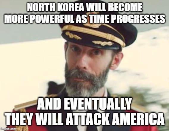Captain Obvious |  NORTH KOREA WILL BECOME MORE POWERFUL AS TIME PROGRESSES; AND EVENTUALLY THEY WILL ATTACK AMERICA | image tagged in captain obvious,korea,north korea,america,attack | made w/ Imgflip meme maker