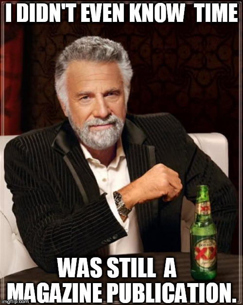 The Most Interesting Man In The World Meme | I DIDN'T EVEN KNOW  TIME WAS STILL  A   MAGAZINE PUBLICATION. | image tagged in memes,the most interesting man in the world | made w/ Imgflip meme maker