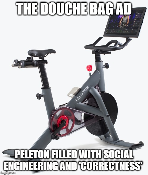 Peleton | THE DOUCHE BAG AD PELETON FILLED WITH SOCIAL ENGINEERING AND 'CORRECTNESS' | image tagged in exercise,tv ads,funny memes,engineering,political correctness | made w/ Imgflip meme maker