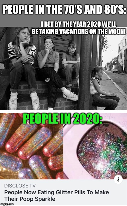Great Expectations |  PEOPLE IN THE 70'S AND 80'S:; I BET BY THE YEAR 2020 WE'LL BE TAKING VACATIONS ON THE MOON! PEOPLE IN 2020: | image tagged in 1970's,1980's,people,wondering,future,2020 | made w/ Imgflip meme maker