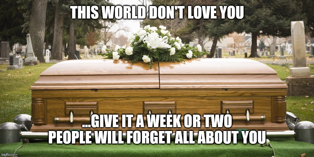 Jroc113 | THIS WORLD DON'T LOVE YOU ...GIVE IT A WEEK OR TWO PEOPLE WILL FORGET ALL ABOUT YOU | image tagged in funeral | made w/ Imgflip meme maker