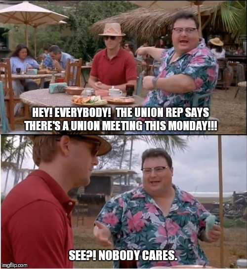 All in a day's work. | HEY! EVERYBODY!  THE UNION REP SAYS THERE'S A UNION MEETING THIS MONDAY!!! SEE?! NOBODY CARES. | image tagged in memes,see nobody cares | made w/ Imgflip meme maker