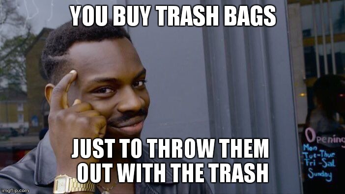 Roll Safe Think About It | YOU BUY TRASH BAGS JUST TO THROW THEM  OUT WITH THE TRASH | image tagged in memes,roll safe think about it | made w/ Imgflip meme maker