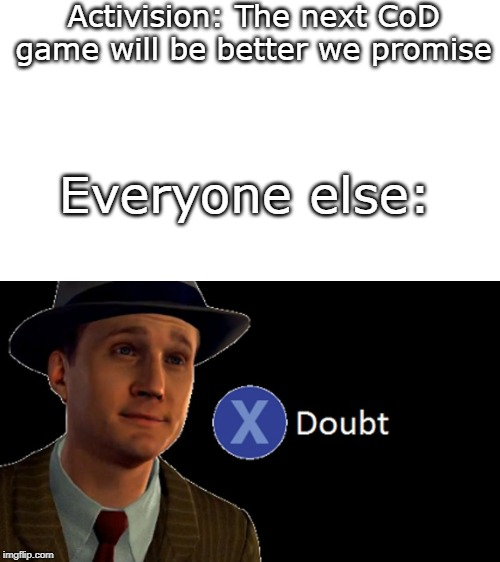 I doubt that the next CoD game will be better... | Activision: The next CoD game will be better we promise Everyone else: | image tagged in la noire press x to doubt,call of duty,activision,so true memes,memes | made w/ Imgflip meme maker