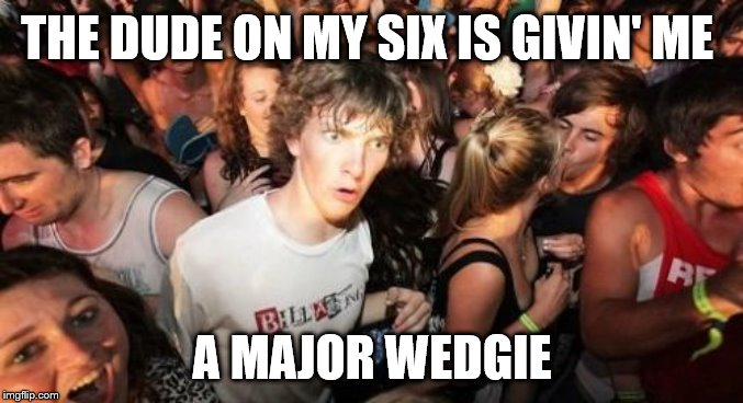 Sudden Clarity Clarence | THE DUDE ON MY SIX IS GIVIN' ME A MAJOR WEDGIE | image tagged in memes,sudden clarity clarence | made w/ Imgflip meme maker