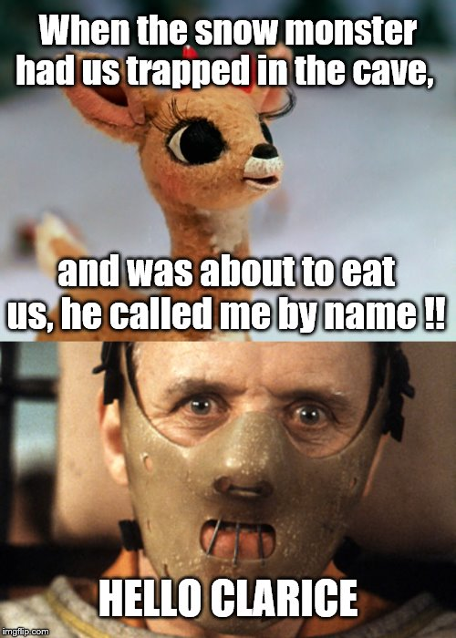 hehe | When the snow monster had us trapped in the cave, HELLO CLARICE and was about to eat us, he called me by name !! | image tagged in rudolph,dark humor | made w/ Imgflip meme maker