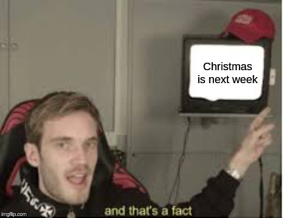 And thats a fact |  Christmas is next week | image tagged in and thats a fact,christmas,pewdiepie,tv | made w/ Imgflip meme maker