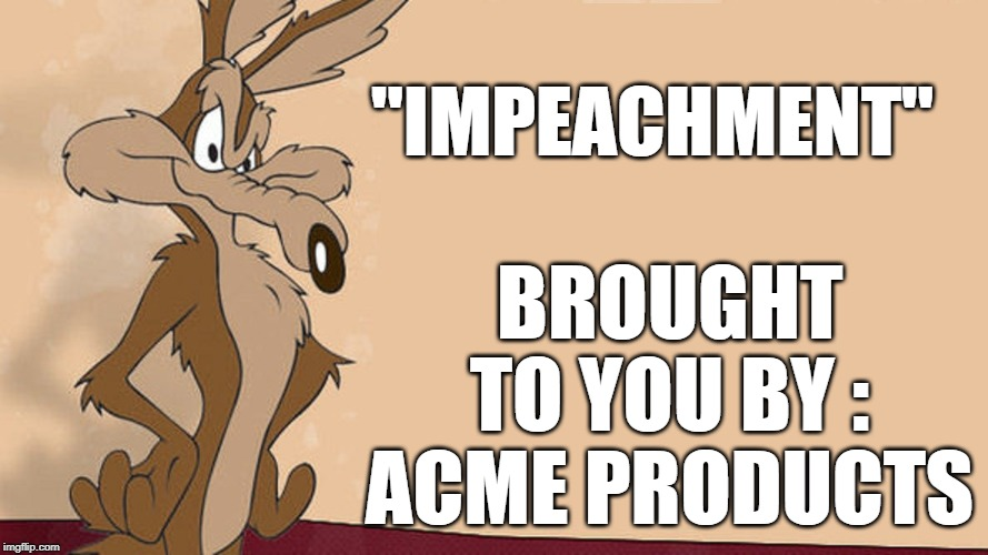 "BROUGHT TO YOU BY : ACME PRODUCTS; ""IMPEACHMENT"" 